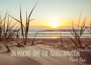 On Making Time for Transformation – Part One